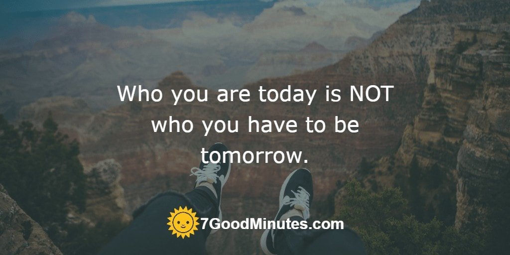 Who you are today is NOT who you have to be tomorrow.