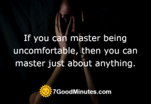 If you can master being uncomfortable, then you can master just about anything.