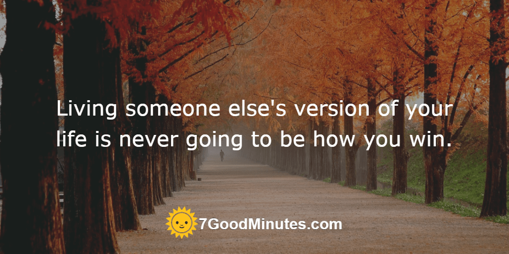 Living someone else's version of your life is never going to be how you win.
