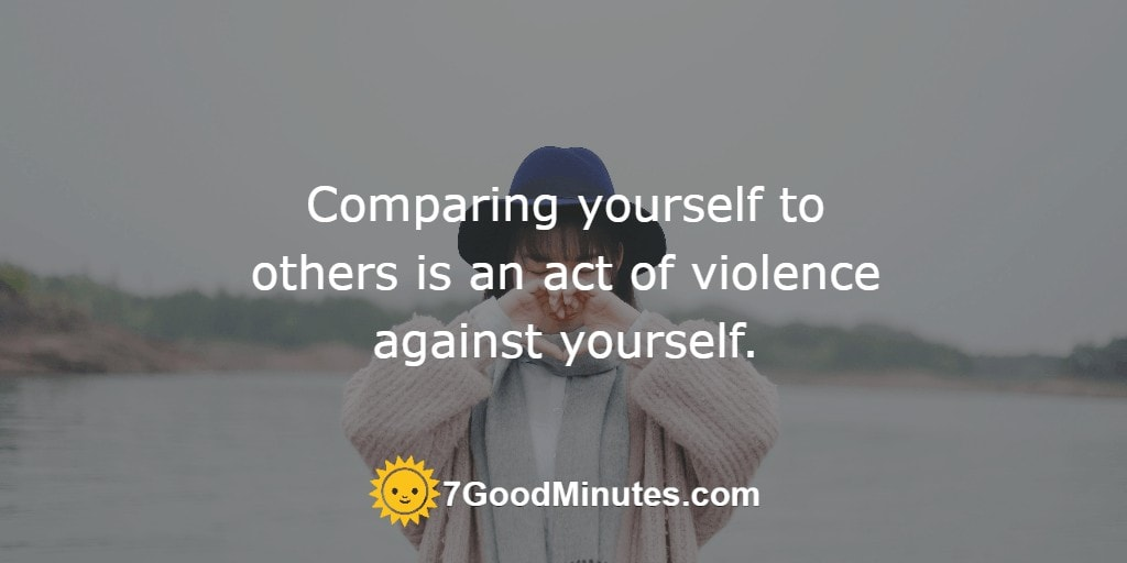 Comparing yourself to others is an act of violence against yourself.