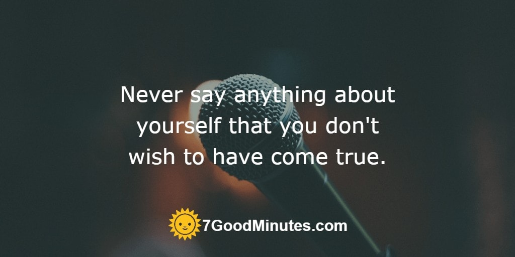 Never say anything about yourself that you don't wish to have come true.