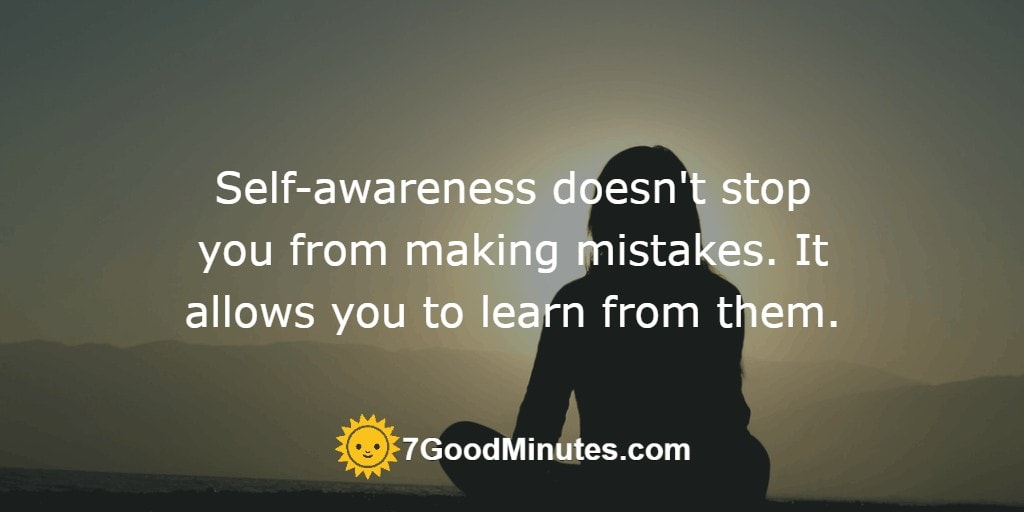 Self-awareness doesn't stop you from making mistakes. It allows you to learn from them.