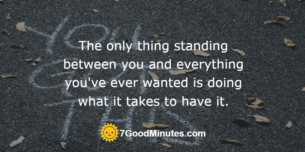 The only thing standing between you and everything you've ever wanted is doing what it takes to have it.