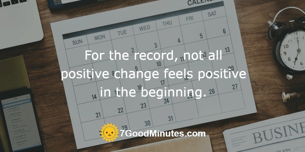 For the record, not all positive change feels positive in the beginning.