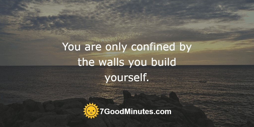 You are only confined by the walls you build yourself.